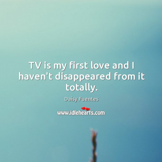 Daisy Fuentes Picture Quote image saying: TV is my first love and I haven't disappeared from it totally.