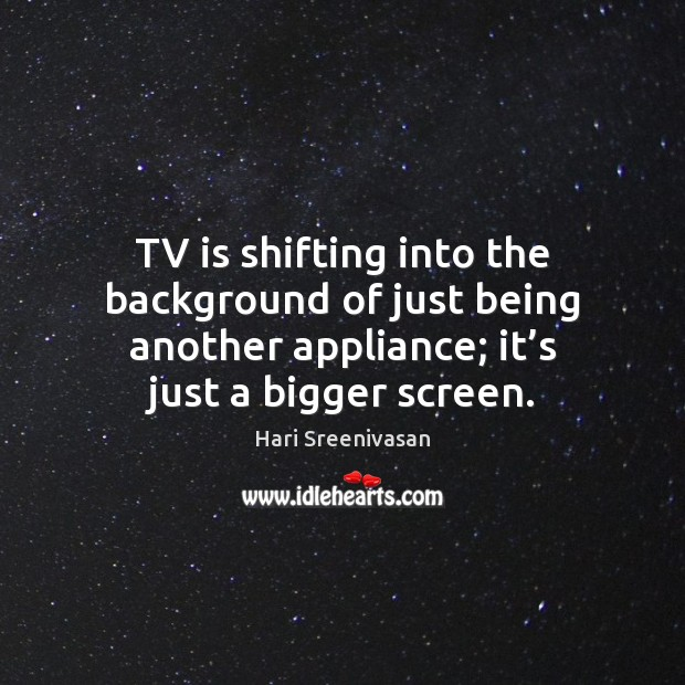 Image, TV is shifting into the background of just being another appliance; it'