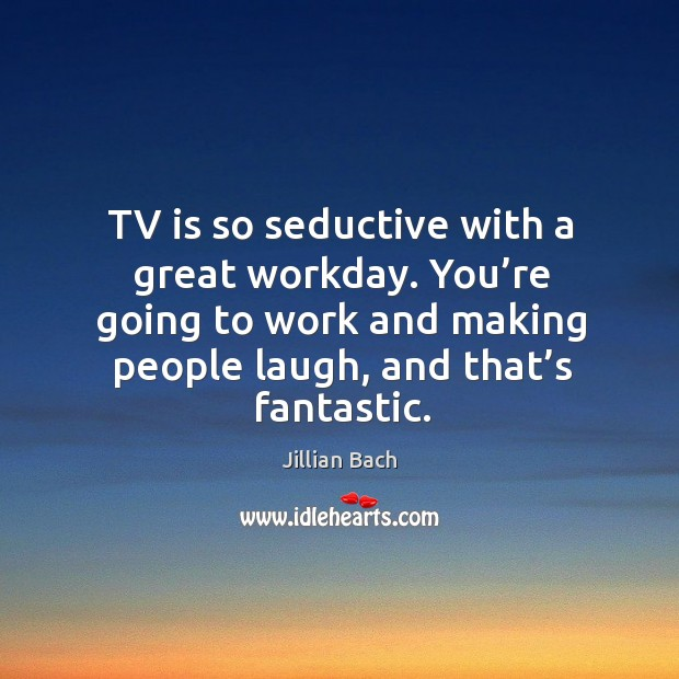 Tv is so seductive with a great workday. You're going to work and making people laugh, and that's fantastic. Image