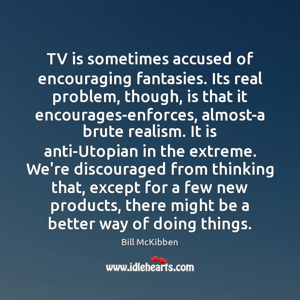 TV is sometimes accused of encouraging fantasies. Its real problem, though, is Bill McKibben Picture Quote