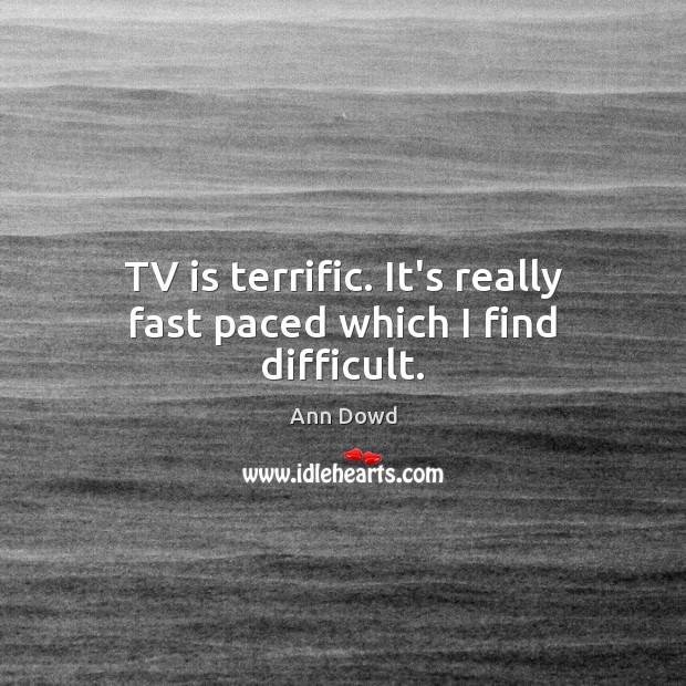 Image, TV is terrific. It's really fast paced which I find difficult.