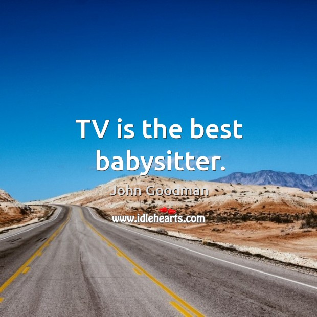 Tv is the best babysitter. John Goodman Picture Quote