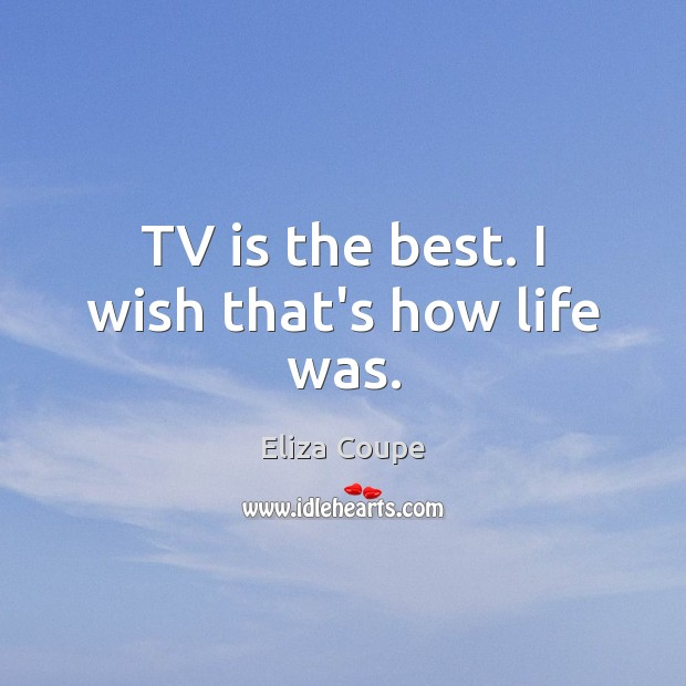 Image, TV is the best. I wish that's how life was.