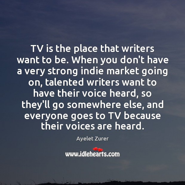 Image, TV is the place that writers want to be. When you don't