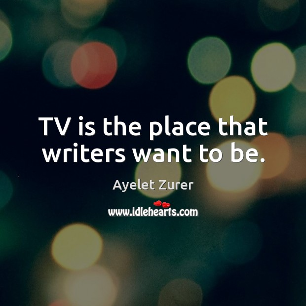 Image, TV is the place that writers want to be.