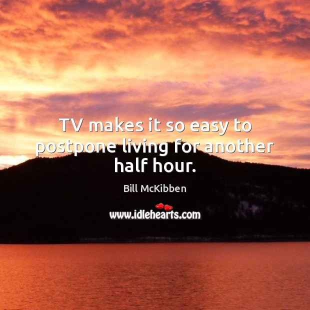TV makes it so easy to postpone living for another half hour. Bill McKibben Picture Quote