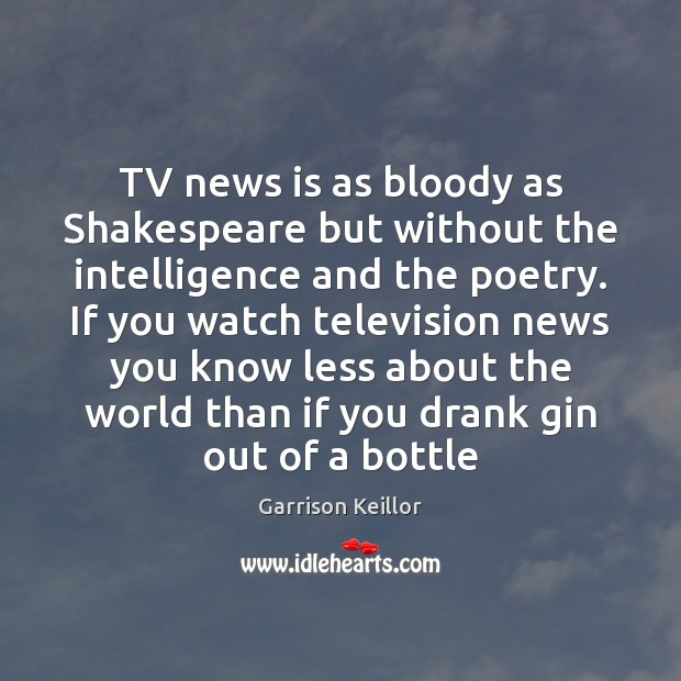 TV news is as bloody as Shakespeare but without the intelligence and Image