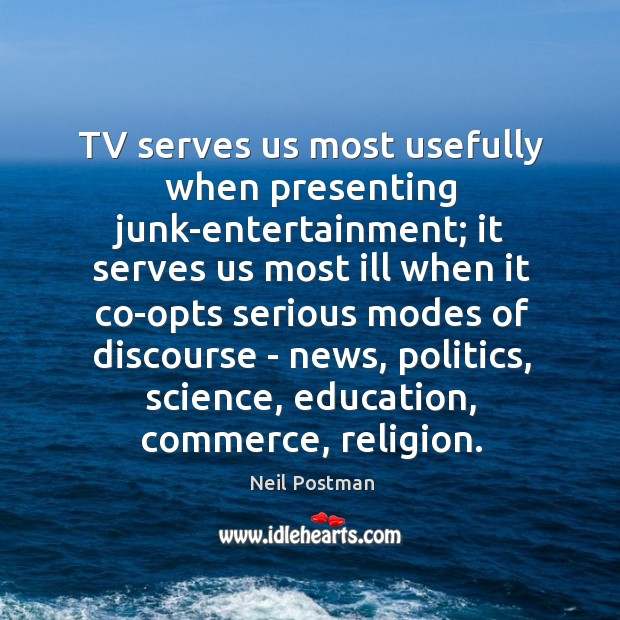 TV serves us most usefully when presenting junk-entertainment; it serves us most Image