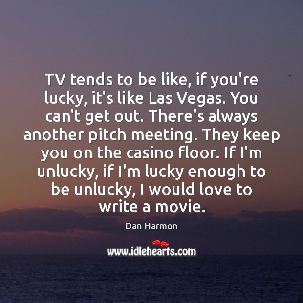 TV tends to be like, if you're lucky, it's like Las Vegas. Dan Harmon Picture Quote