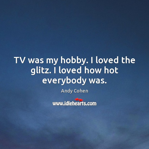 TV was my hobby. I loved the glitz. I loved how hot everybody was. Andy Cohen Picture Quote