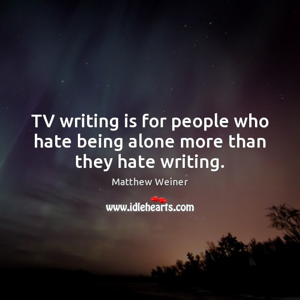 TV writing is for people who hate being alone more than they hate writing. Image
