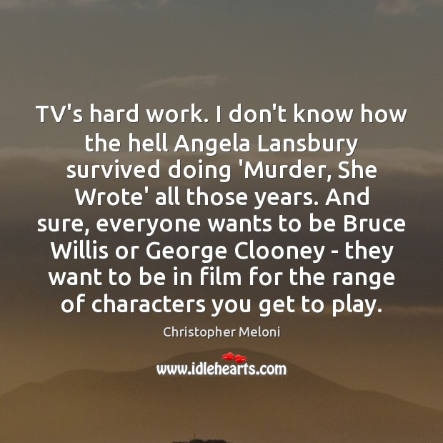 Image, TV's hard work. I don't know how the hell Angela Lansbury survived