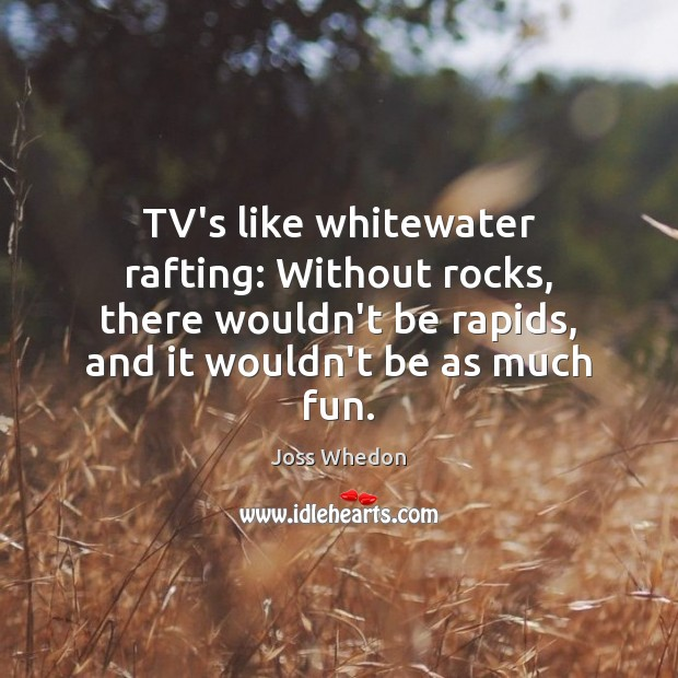 TV's like whitewater rafting: Without rocks, there wouldn't be rapids, and it Joss Whedon Picture Quote