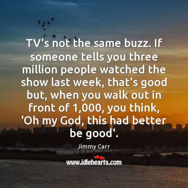 TV's not the same buzz. If someone tells you three million people Image