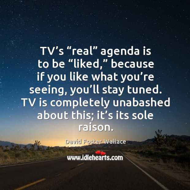 """Tv's """"real"""" agenda is to be """"liked,"""" because if you like what you're seeing, you'll stay tuned. Image"""