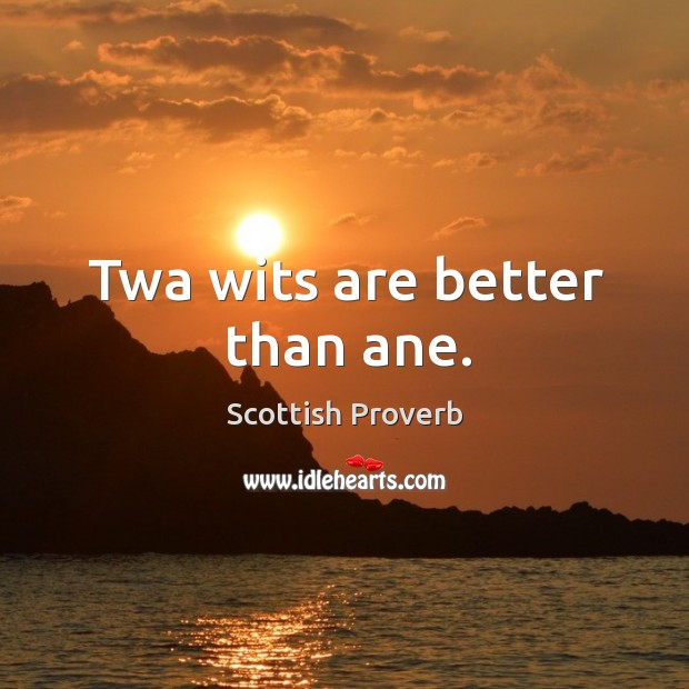 Twa wits are better than ane. Scottish Proverbs Image