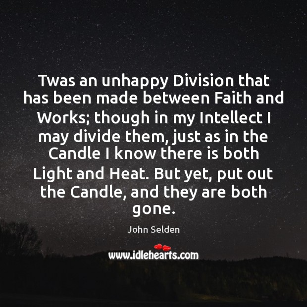 Twas an unhappy Division that has been made between Faith and Works; John Selden Picture Quote
