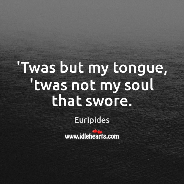 'Twas but my tongue, 'twas not my soul that swore. Image