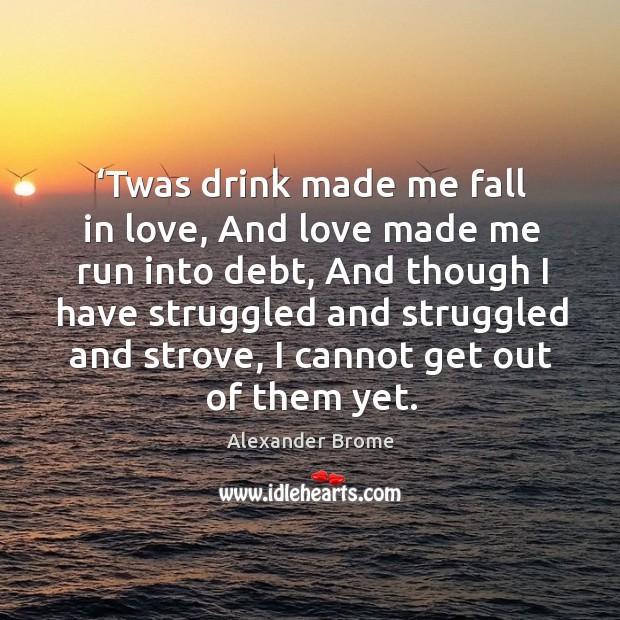 Image, 'twas drink made me fall in love, and love made me run into debt, and though I have struggled and struggled