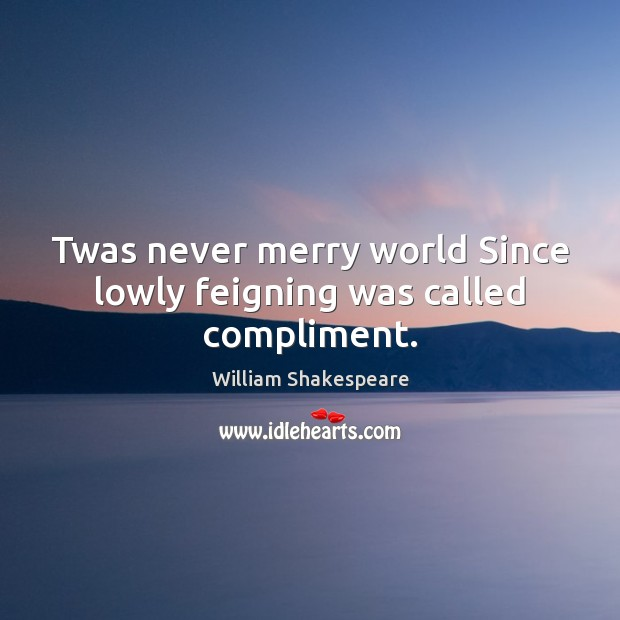 Image, Twas never merry world Since lowly feigning was called compliment.