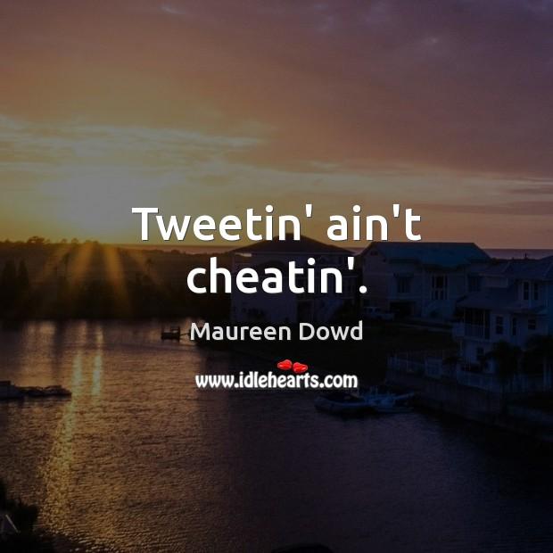 Tweetin' ain't cheatin'. Maureen Dowd Picture Quote