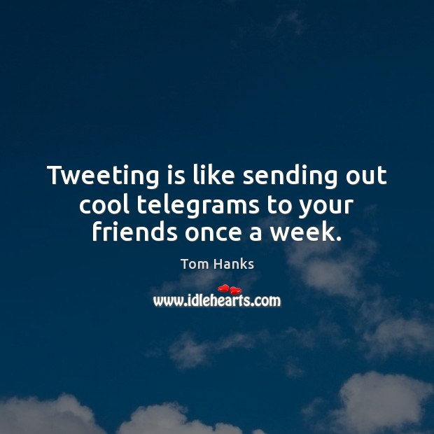 Tweeting is like sending out cool telegrams to your friends once a week. Tom Hanks Picture Quote