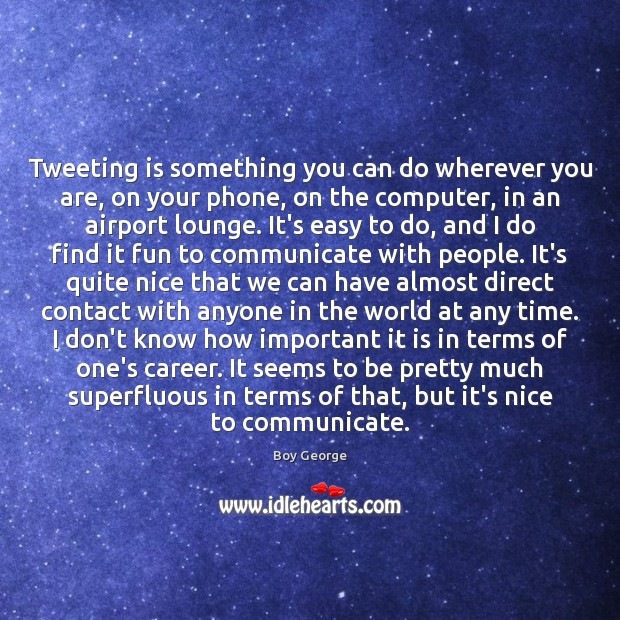 Tweeting is something you can do wherever you are, on your phone, Boy George Picture Quote