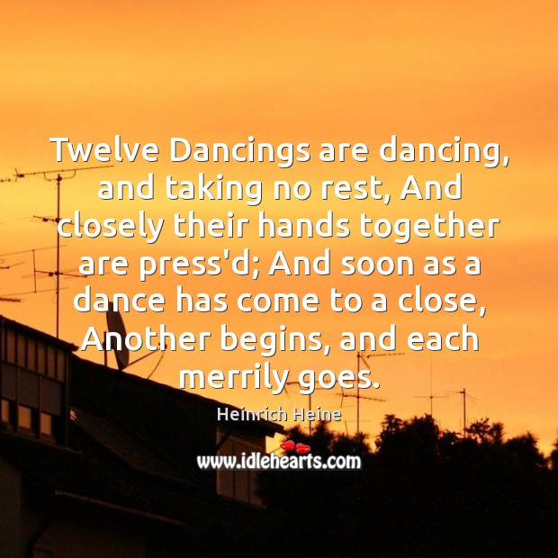 Twelve Dancings are dancing, and taking no rest, And closely their hands Heinrich Heine Picture Quote