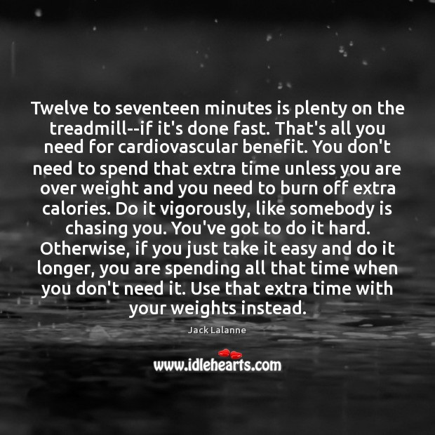 Twelve to seventeen minutes is plenty on the treadmill–if it's done fast. Jack Lalanne Picture Quote