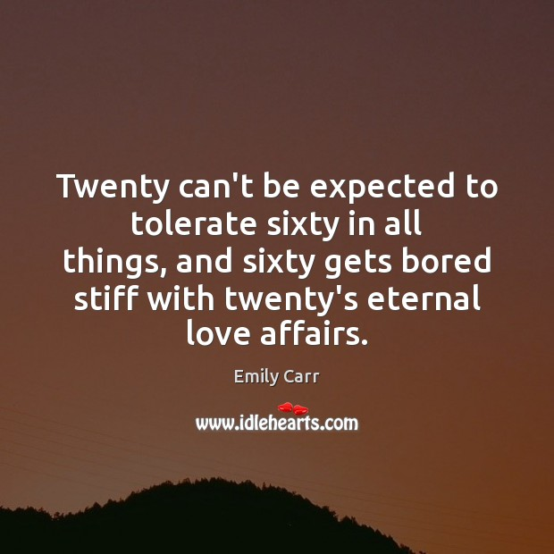 Twenty can't be expected to tolerate sixty in all things, and sixty Emily Carr Picture Quote