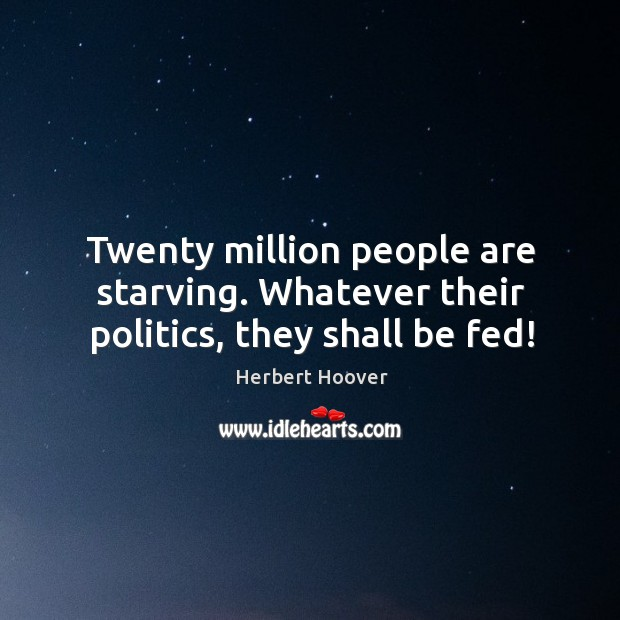 Image, Twenty million people are starving. Whatever their politics, they shall be fed!