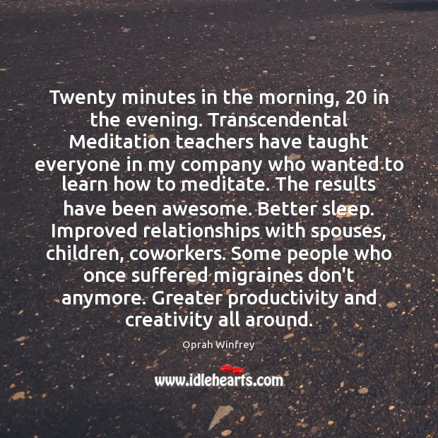 Twenty minutes in the morning, 20 in the evening. Transcendental Meditation teachers have Oprah Winfrey Picture Quote