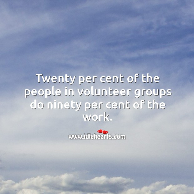 Twenty per cent of the people in volunteer groups do ninety per cent of the work. Image