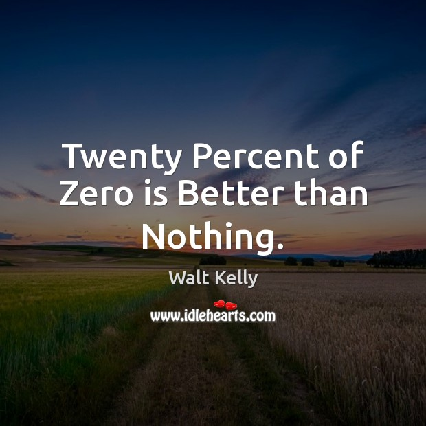 Twenty Percent of Zero is Better than Nothing. Walt Kelly Picture Quote