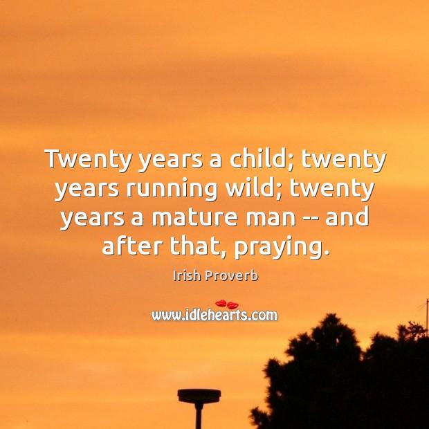 Twenty years a child; twenty years running wild; twenty years a mature man — and after that, praying. Irish Proverbs Image