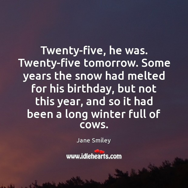 Twenty-five, he was. Twenty-five tomorrow. Some years the snow had melted for Jane Smiley Picture Quote