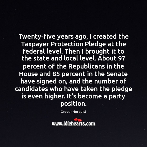 Twenty-five years ago, I created the Taxpayer Protection Pledge at the federal Grover Norquist Picture Quote