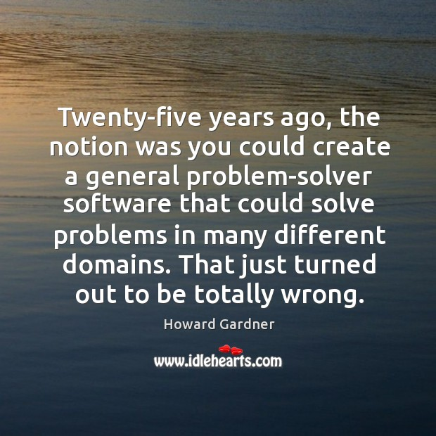 Twenty-five years ago, the notion was you could create a general problem-solver software Howard Gardner Picture Quote