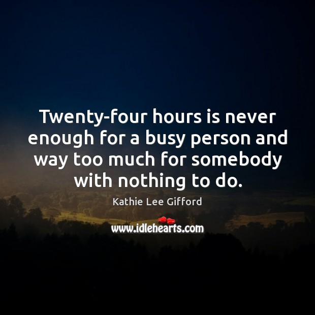 Twenty-four hours is never enough for a busy person and way too Kathie Lee Gifford Picture Quote