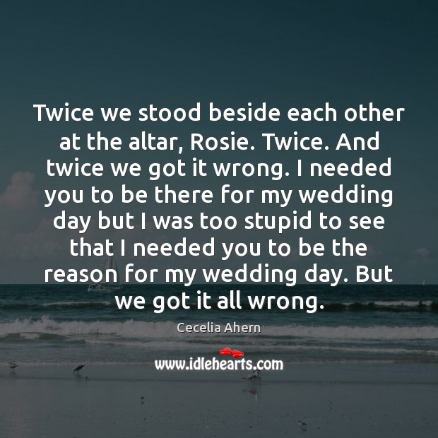 Twice we stood beside each other at the altar, Rosie. Twice. And Cecelia Ahern Picture Quote