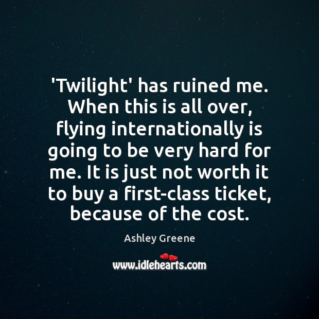 'Twilight' has ruined me. When this is all over, flying internationally is Ashley Greene Picture Quote