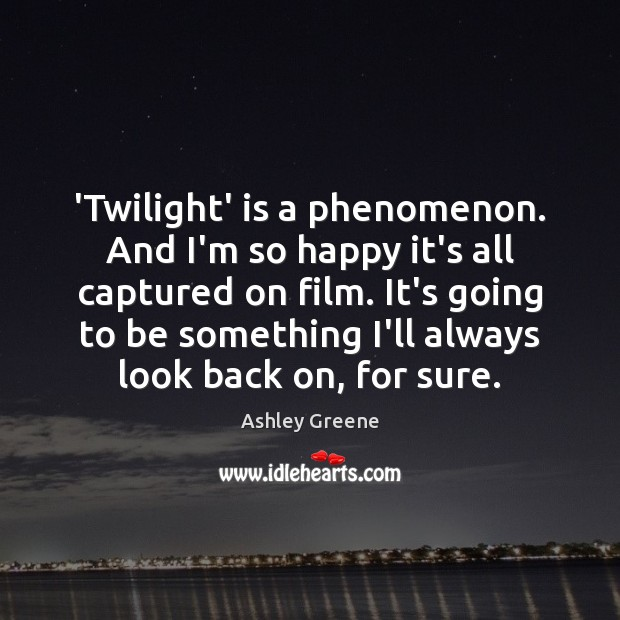 'Twilight' is a phenomenon. And I'm so happy it's all captured on Ashley Greene Picture Quote