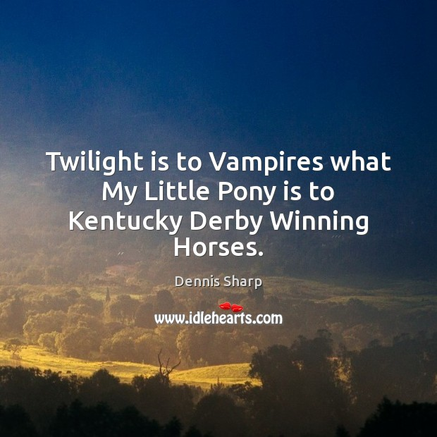 Twilight is to Vampires what My Little Pony is to Kentucky Derby Winning Horses. Image