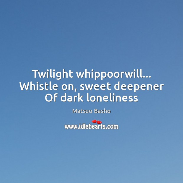 Twilight whippoorwill… Whistle on, sweet deepener Of dark loneliness Matsuo Basho Picture Quote