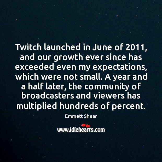 Twitch launched in June of 2011, and our growth ever since has exceeded Emmett Shear Picture Quote