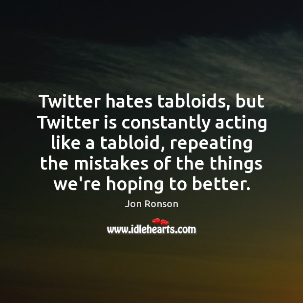 Twitter hates tabloids, but Twitter is constantly acting like a tabloid, repeating Jon Ronson Picture Quote