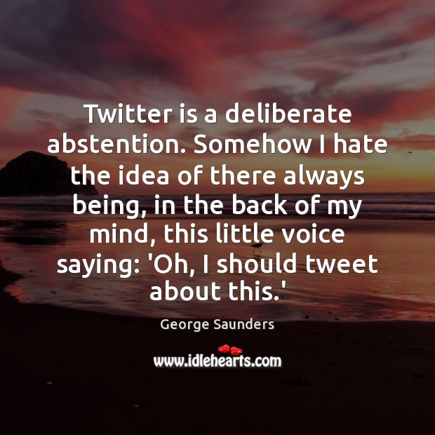 Twitter is a deliberate abstention. Somehow I hate the idea of there George Saunders Picture Quote