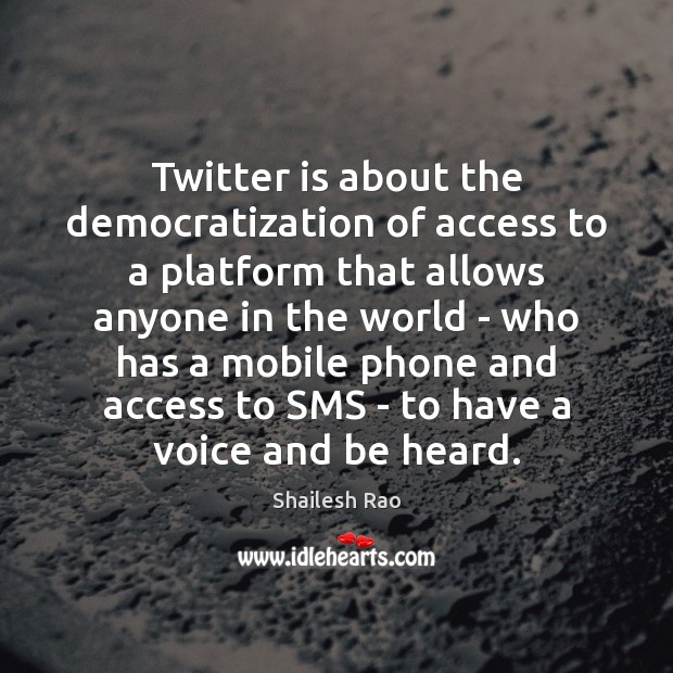 Image, Twitter is about the democratization of access to a platform that allows
