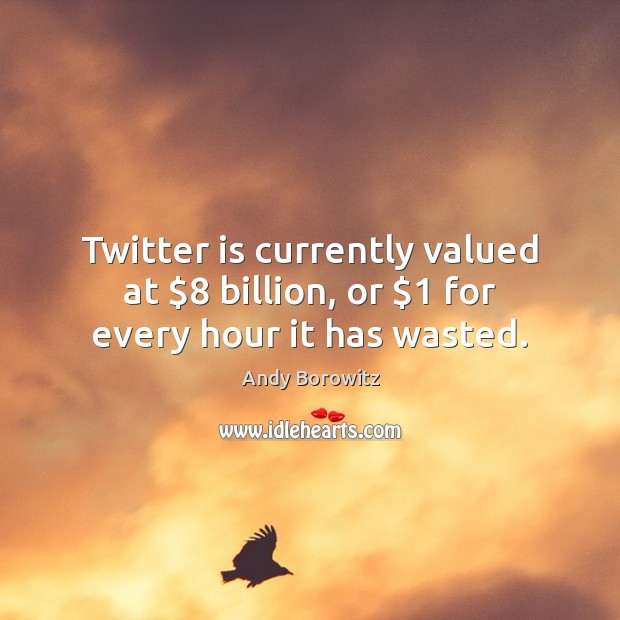 Image, Twitter is currently valued at $8 billion, or $1 for every hour it has wasted.