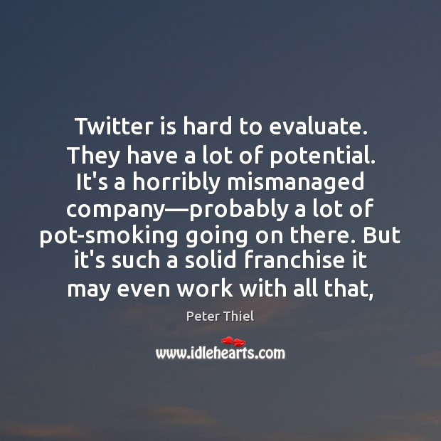 Twitter is hard to evaluate. They have a lot of potential. It's Peter Thiel Picture Quote
